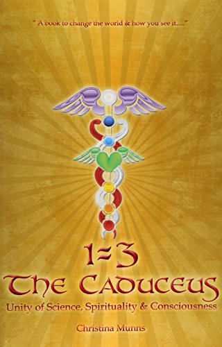 Book: 1=3 - The Caduceus - Unity of Science, Spirituality & Consciousness by Christina Munns