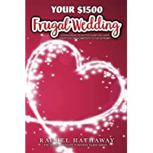 Your $1500 Frugal Wedding: A Simple Guide to Getting What You Want - From Touching Ceremony to Fun Getaway