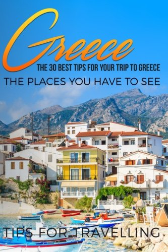 Greece: Greece Travel Guide: The 30 Best Tips For Your Trip To Greece - The Places You Have To See (Athens, Rhodes, Crete, Santorini, Corfu) (Volume 1) (The Best Of Greece)