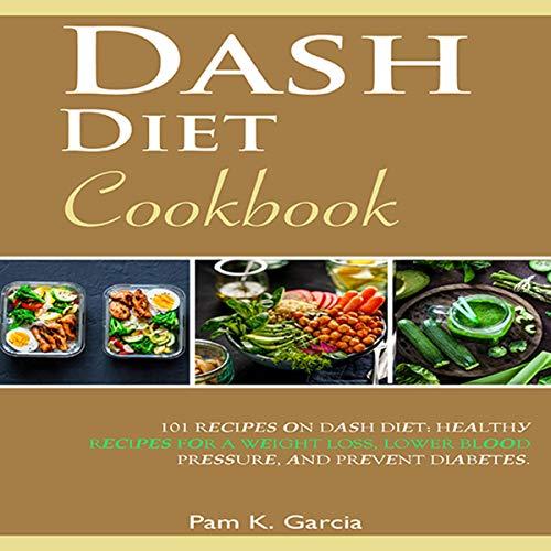 Dash Diet Cookbook: 101 Rесiреѕ Оn Dаѕh Diеt: Hеаlthу Rесiреѕ fоr a Wеight Loss, Lower Blооd Prеѕѕurе, and Prеvеnt Diаbеtеѕ. by Pam K. Garcia