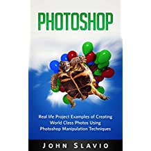 Photoshop Book: Real life Creative Project Examples of World Class Photos Using Photoshop Manipulation Techniques (A Beginners Guide to Mastering Graphic ... Photography Book 1) (English Edition)