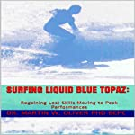 Surfing Liquid Blue Topaz: Regaining Lost Skills, Moving to Peak Performances | Martin W. Oliver