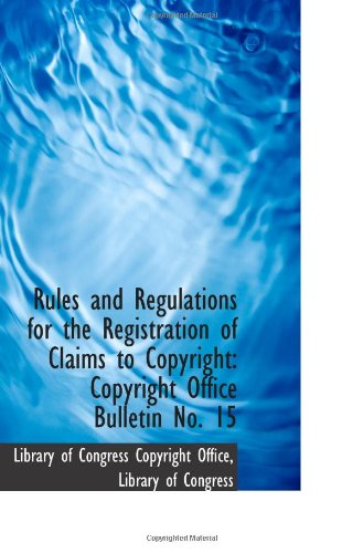 Rules and Regulations for the Registration of Claims to Copyright: Copyright Office Bulletin No. 15