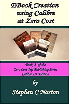 EBook Creation using Calibre at Zero Cost: Convert Your Manuscript to eBook, Calibre 2.9 Edition: Volume 8 (The Zero Cost Self Publishing Series)