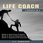 Life Coach: 3 Books in 1: Start Your Practice, How to Make Money, and Questions & Exercises | K.L. Hammond