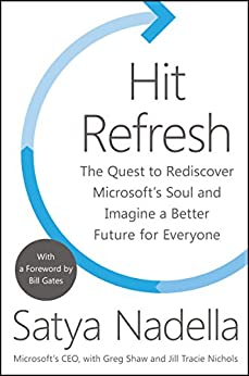 Hit Refresh: The Quest to Rediscover Microsoft's Soul and Imagine a Better Future for Everyone by [Nadella, Satya, Shaw, Greg, Nichols, Jill Tracie]
