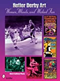 Roller Derby Art: Women, Wheels, & Wicked Fun: Women, Wheels, and Wicked Fun