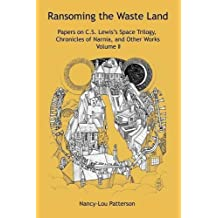 Ransoming the Waste Land: Papers on C.S. Lewis's Space Trilogy, Chronicles of Narnia, and Other Works Volume II