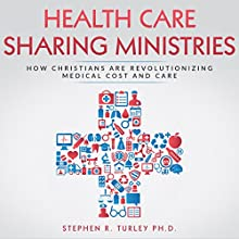 Health Care Sharing Ministries: How Christians Are Revolutionizing Medical Cost and Care Audiobook by Dr. Steve Turley Narrated by Stephen R. Turley