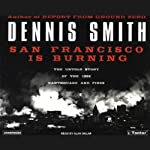 San Francisco Is Burning: The Untold Story of the 1906 Earthquake and Fires | Dennis Smith