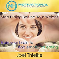 Stop Hiding Behind Your Weight: Train Your Brain to Stop Emotional Eating with Self-Hypnosis, Meditation and Affirmations