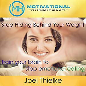 Stop Hiding Behind Your Weight: Train Your Brain to Stop Emotional Eating with Self-Hypnosis, Meditation and Affirmations Speech