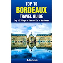 Top 10 Things to See and Do in Bordeaux - Top 10 Bordeaux Travel Guide (Europe Travel Series Book 37)