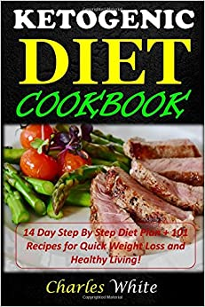 Ketogenic Diet Cookbook: 14 Day Step By Step Diet Plan + 101 Recipes for Quick Weight Loss and Healthy Living!