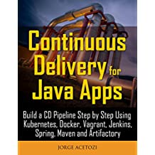 Continuous Delivery for Java Apps: Build a CD Pipeline Step by Step Using Kubernetes, Docker, Vagrant, Jenkins, Spring, Maven and Artifactory