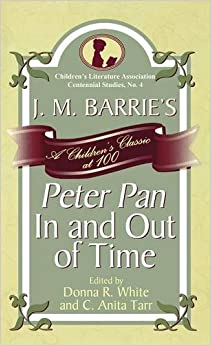 Book J. M. Barrie's Peter Pan in and Out of Time: A Children's Classic at 100 (Children's Literature Association Centennial Studies)