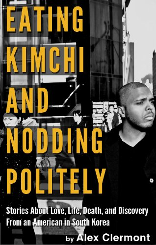 Eating Kimchi and Nodding Politely: Stories About Love, Life, Death and Discovery from an American in South Korea