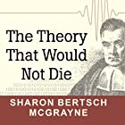 The Theory That Would Not Die: How Bayes' Rule Cracked the Enigma Code, Hunted Down Russian Submarines, and Emerged Triumphant from Two Centuries of Controversy Hörbuch von Sharon Bertsch McGrayne Gesprochen von: Laural Merlington