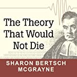 The Theory That Would Not Die: How Bayes' Rule Cracked the Enigma Code, Hunted Down Russian Submarines, and Emerged Triumphant from Two Centuries of Controversy | Sharon Bertsch McGrayne