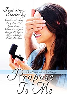 Propose To Me: A Romance Anthology by [Pauls, Charmaine, Roberts, Ellyse, Kane, Elena, Hall, Tara Fox, Andrus, Caroline, Redmann, Louise, Stephens, Katie]