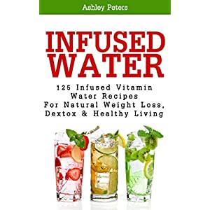 Infused Water: 125 Fruit Infused Water Recipes For Natural Weight Loss, Detox & Healthy Living (Detox Cleanse, Vitamin Water Recipes, Boost Metabolism)