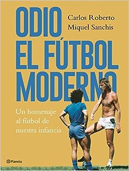 Odio el fútbol moderno: Un homenaje al fútbol de antaño Fuera de colección: Amazon.es: Carlos Roberto, Miquel Sanchis: Libros