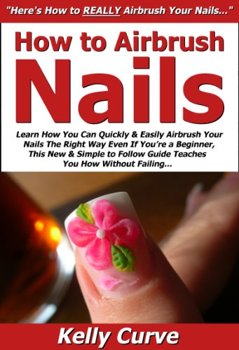 How to Airbrush Nails: Learn How You Can Quickly & Easily Airbrush Your Nails The Right Way Even If You're a Beginner, This New & Simple to Follow Guide Teaches You How Without Failing