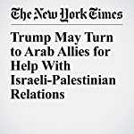 Trump May Turn to Arab Allies for Help With Israeli-Palestinian Relations | Peter Baker,Mark Landler