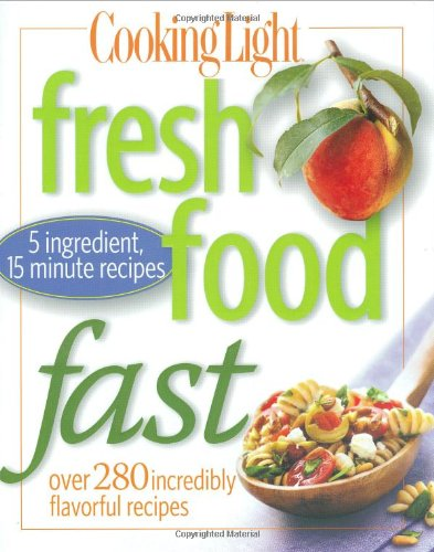 Cooking Light Fresh Food Fast: Over 280 Incredibly Flavorful 5-Ingredient 15-Minute - Center Oxmoor Stores