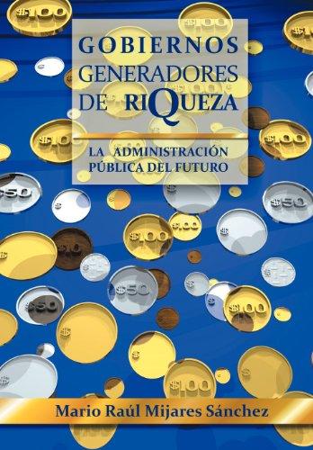 Gobiernos Generadores de Riqueza: La Administracion Publica del Futuro (Spanish Edition) [Mario Ra S. Nchez - Mario Raul Mijares Sanchez] (Tapa Dura)