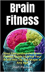 Brain Fitness: Your Comprehensive Brain Fitness Guide to Whip Your Brain into Tip Top Shape at Any Age (Brain Training and Mental Focus Book 1) (English Edition)