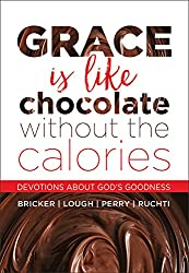 Grace Is Like Chocolate without the Calories: Devotions About God's Goodness