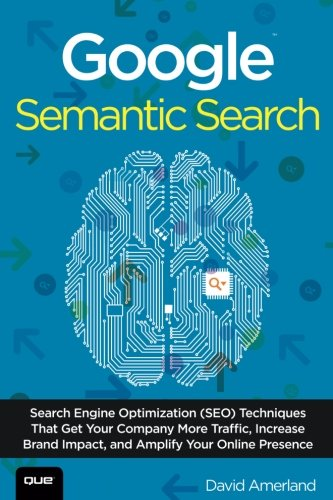 Google Semantic Search: Search Engine Optimization (SEO) Techniques That Get Your Company More Traffic, Increase Brand I