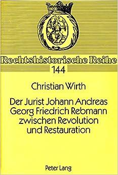 Der Jurist Johann Andreas Georg Friedrich Rebmann Zwischen Revolution Und Restauration (Rechtshistorische Reihe, )