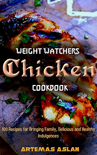 Weight Watchers Chicken Cookbook: 100 Recipes for Bringing Family, Delicious and Healthy Indulgences by Artemas Aslan