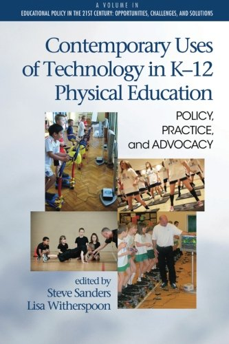 Contemporary Uses of Technology in K-12 Physical Education: Policy, Practice, and Advocacy (Educational Policy in the 21st Century: Oppurtunities, Challenges, and Solutions)