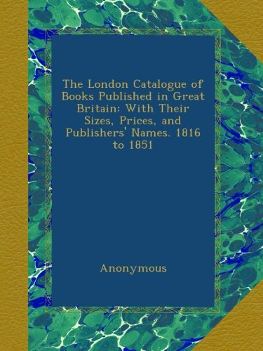 Read Online The London Catalogue of Books Published in Great Britain: With Their Sizes, Prices, and Publishers' Names. 1816 to 1851 pdf