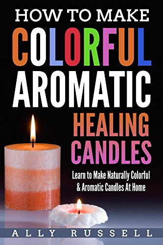 How to Make Colorful Aromatic Healing Candles: Learn to Make Naturally Colorful & Aromatic Candles At Home ()