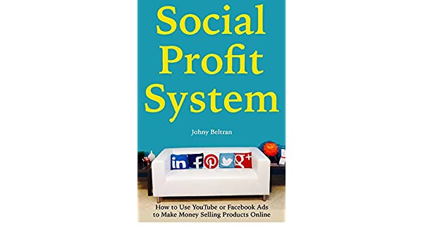 Social Profit System: How to Use YouTube or Facebook Ads to Make Money  Selling Products Online