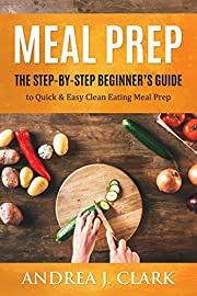 Meal Prep: The Step-By-Step Beginner's Guide to Quick & Easy Clean Eating Meal Prep
