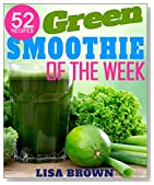 Green Smoothie Of The Week: Lose Up To 17 Pounds In The First 7 Days With This NEW Improved Green Smoothie Cleanse System: (Smoothies For Weight Loss, ... Book) (The Most Amazing Smoothie Recipes)