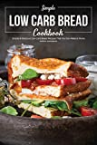 Simple Low Carb Bread Cookbook: Simple & Delicious Low Carb Bread Recipes That You Can Make at Home