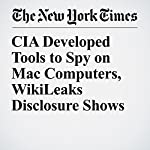 CIA Developed Tools to Spy on Mac Computers, WikiLeaks Disclosure Shows | Vindu Goel
