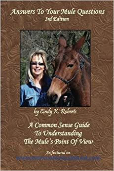 Answers To Your Mule Questions: A Common Sense Guide To Understanding The Mule's Point of View by Cindy K (McKinnon) Roberts (2007-06-01)