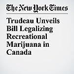 Trudeau Unveils Bill Legalizing Recreational Marijuana in Canada | Ian Austen