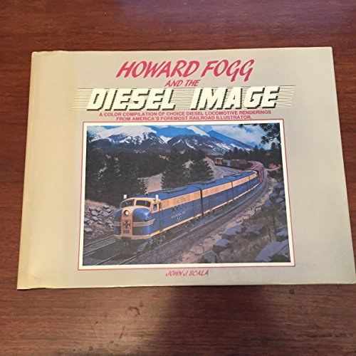 Howard Fogg and the Diesel Image: A Color Compilation of Choice Diesel Locomotive Renditions from Americas Foremost Railroad Illustrator
