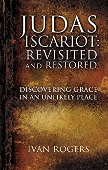 JUDAS ISCARIOT: REVISITED AND RESTORED by [Rogers, Ivan]