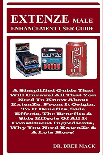 EXTENZE Male Enhancement User Guide: A Simplified Guide That Will Unravel All That You Need To Know About ExtenZe. From It Origin, To It Benefits, Side Effects, The Benefits & -