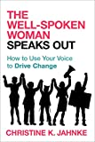 The Well-Spoken Woman Speaks Out: How to Use Your Voice to Drive Change