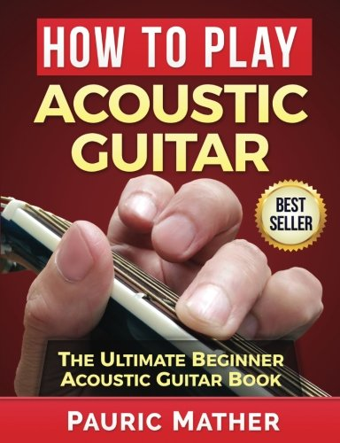 Ultimate Beginner Acoustic Guitar - How To Play Acoustic Guitar: The Ultimate Beginner Acoustic Guitar Book